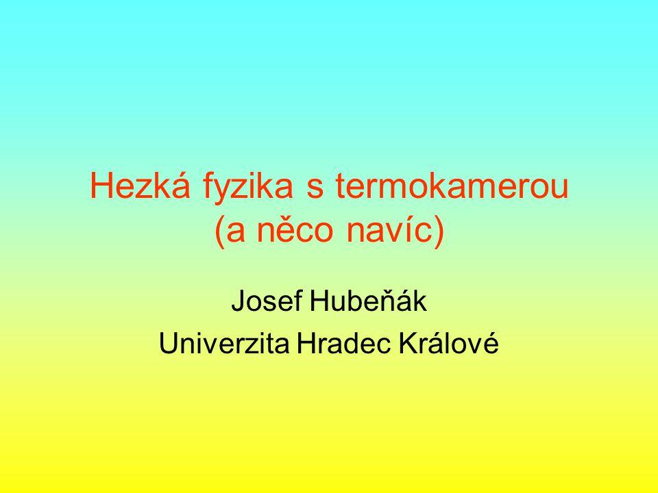 Hezká fyzika s termokamerou (a něco navíc) Josef Hubeňák Univerzita Hradec Králové