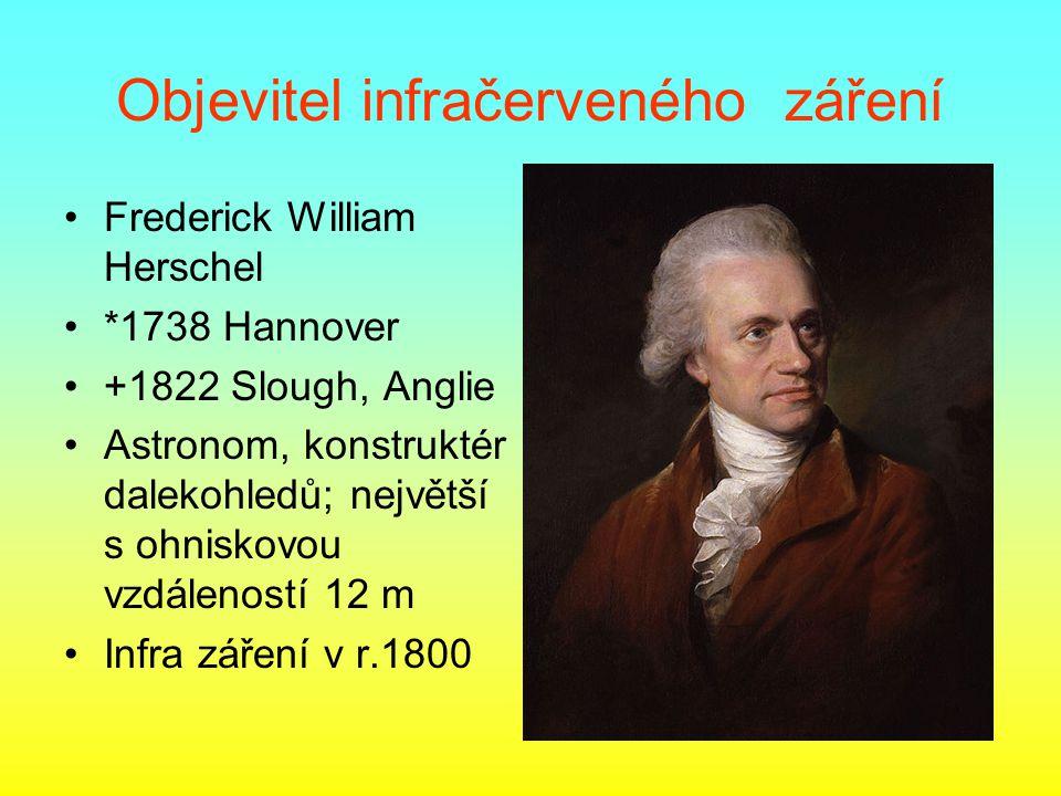 Objevitel infračerveného záření •Frederick William Herschel •*1738 Hannover •+1822 Slough, Anglie •Astronom, konstruktér dalekohledů; největší s ohnis