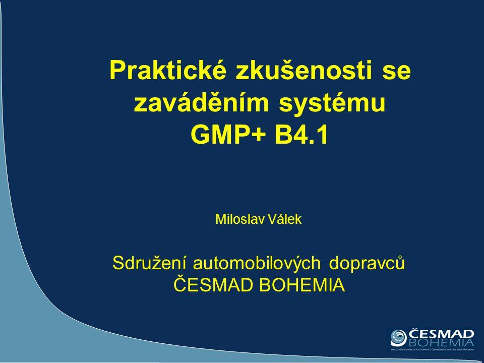 Praktické zkušenosti se zaváděním systému GMP+ B4.1 Miloslav Válek Sdružení automobilových dopravců ČESMAD BOHEMIA