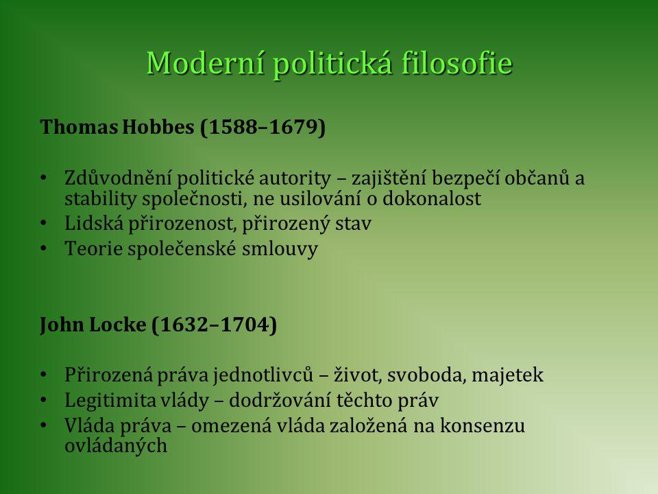 Moderní politická filosofie Thomas Hobbes (1588–1679) • Zdůvodnění politické autority – zajištění bezpečí občanů a stability společnosti, ne usilování o dokonalost • Lidská přirozenost, přirozený stav • Teorie společenské smlouvy John Locke (1632–1704) • Přirozená práva jednotlivců – život, svoboda, majetek • Legitimita vlády – dodržování těchto práv • Vláda práva – omezená vláda založená na konsenzu ovládaných
