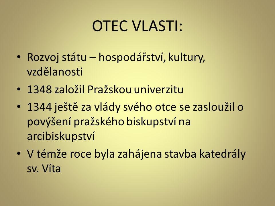 OTEC VLASTI: • Rozvoj státu – hospodářství, kultury, vzdělanosti • 1348 založil Pražskou univerzitu • 1344 ještě za vlády svého otce se zasloužil o po