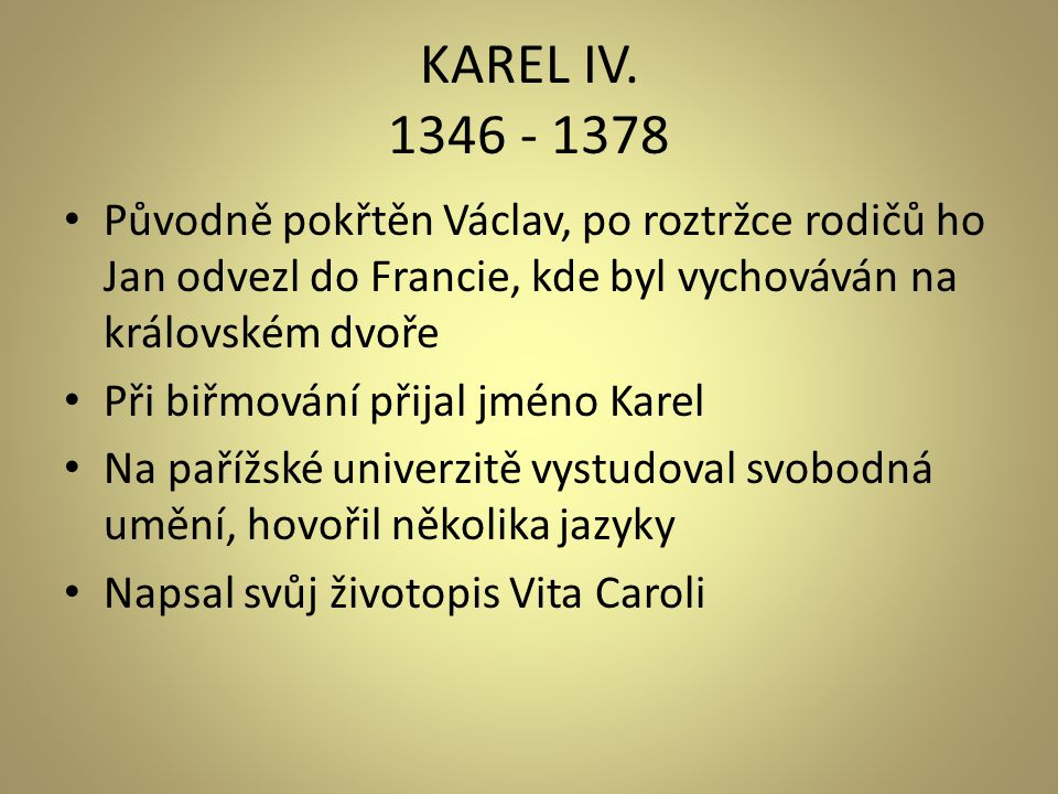 KAREL IV. 1346 - 1378 • Původně pokřtěn Václav, po roztržce rodičů ho Jan odvezl do Francie, kde byl vychováván na královském dvoře • Při biřmování př