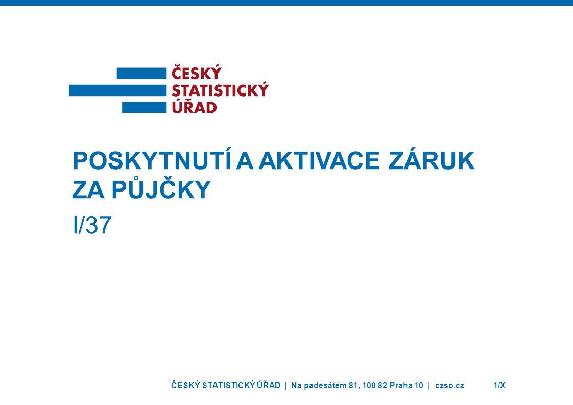 ČESKÝ STATISTICKÝ ÚŘAD | Na padesátém 81, 100 82 Praha 10 | czso.cz1/X POSKYTNUTÍ A AKTIVACE ZÁRUK ZA PŮJČKY I/37