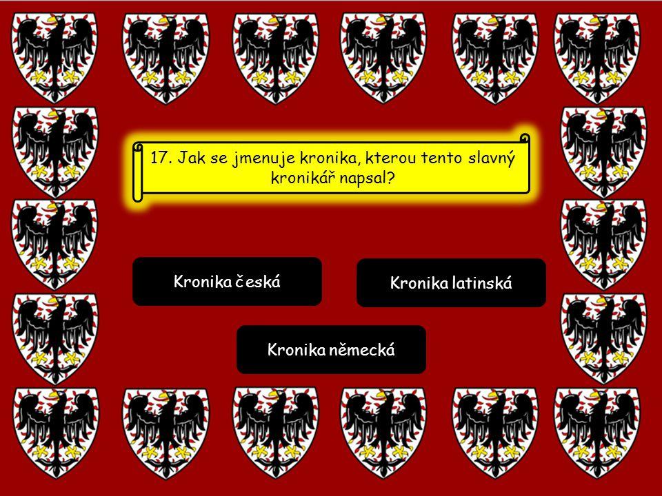 Kronika česká Kronika latinská Kronika německá 17. Jak se jmenuje kronika, kterou tento slavný kronikář napsal?
