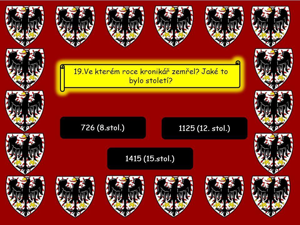 726 (8.stol.) 1125 (12. stol.) 1415 (15.stol.) 19.Ve kterém roce kronikář zemřel? Jaké to bylo století?