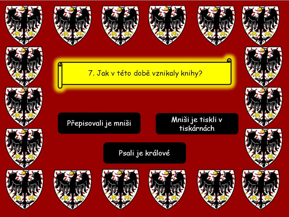 Přepisovali je mniši Mniši je tiskli v tiskárnách Psali je králové 7. Jak v této době vznikaly knihy?