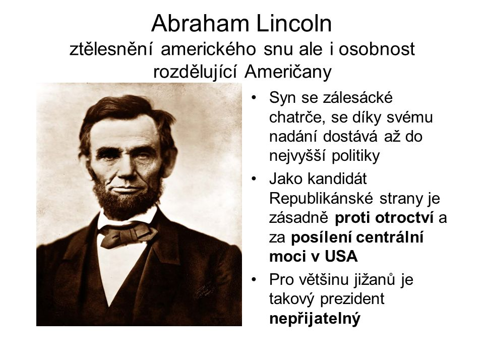 Abraham Lincoln ztělesnění amerického snu ale i osobnost rozdělující Američany •Syn se zálesácké chatrče, se díky svému nadání dostává až do nejvyšší