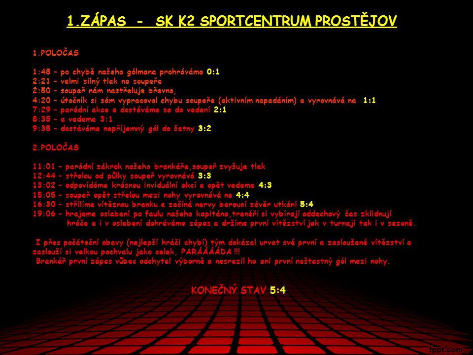 1.ZÁPAS - SK K2 SPORTCENTRUM PROSTĚJOV 1.POLOČAS 1:48 – po chybě našeho gólmana prohráváme 0:1 2:21 – velmi silný tlak na soupeře 2:50 – soupeř nám na