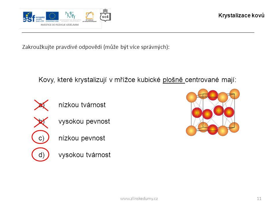 www.zlinskedumy.cz Zakroužkujte pravdivé odpovědi (může být více správných): 11 Kovy, které krystalizují v mřížce kubické plošně centrované mají: a) n