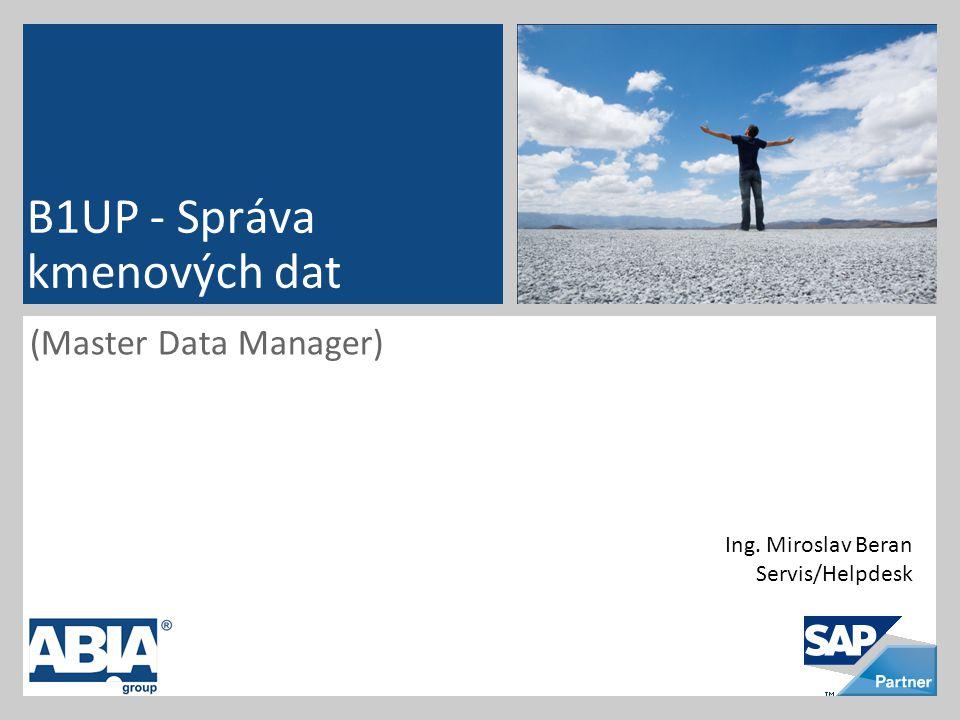 (Master Data Manager) B1UP - Správa kmenových dat Ing. Miroslav Beran Servis/Helpdesk
