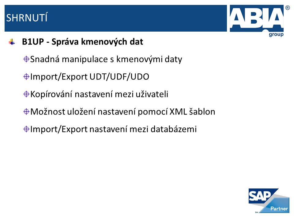 SHRNUTÍ B1UP - Správa kmenových dat Snadná manipulace s kmenovými daty Import/Export UDT/UDF/UDO Kopírování nastavení mezi uživateli Možnost uložení nastavení pomocí XML šablon Import/Export nastavení mezi databázemi