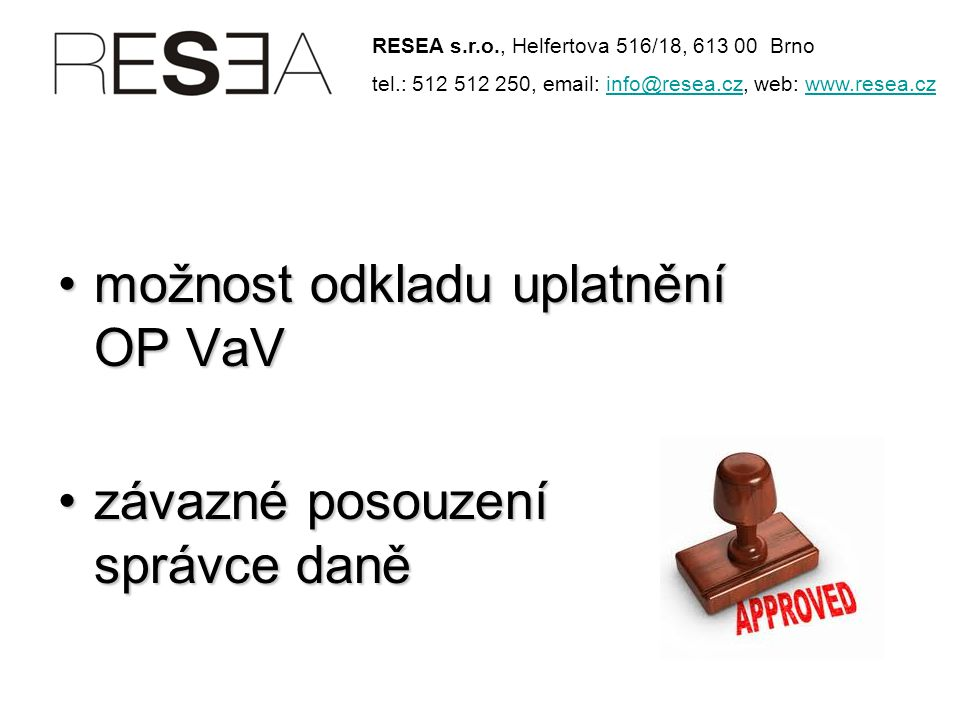 •možnost odkladu uplatnění OP VaV •závazné posouzení správce daně RESEA s.r.o., Helfertova 516/18, 613 00 Brno tel.: 512 512 250, email: info@resea.cz