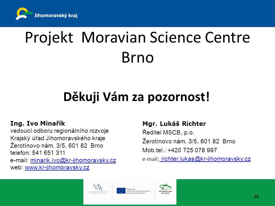 20 Projekt Moravian Science Centre Brno Děkuji Vám za pozornost! Ing. Ivo Minařík vedoucí odboru regionálního rozvoje Krajský úřad Jihomoravského kraj