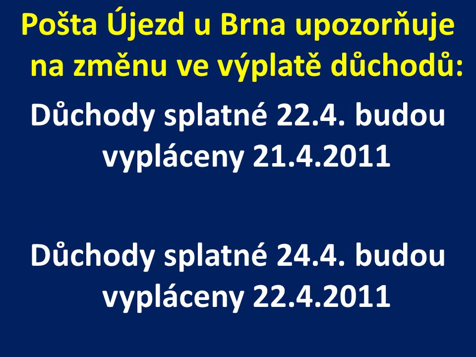 Pošta Újezd u Brna upozorňuje na změnu ve výplatě důchodů: Důchody splatné 22.4. budou vypláceny 21.4.2011 Důchody splatné 24.4. budou vypláceny 22.4.