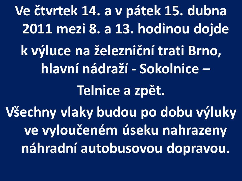 Ve čtvrtek 14. a v pátek 15. dubna 2011 mezi 8. a 13. hodinou dojde k výluce na železniční trati Brno, hlavní nádraží - Sokolnice – Telnice a zpět. Vš