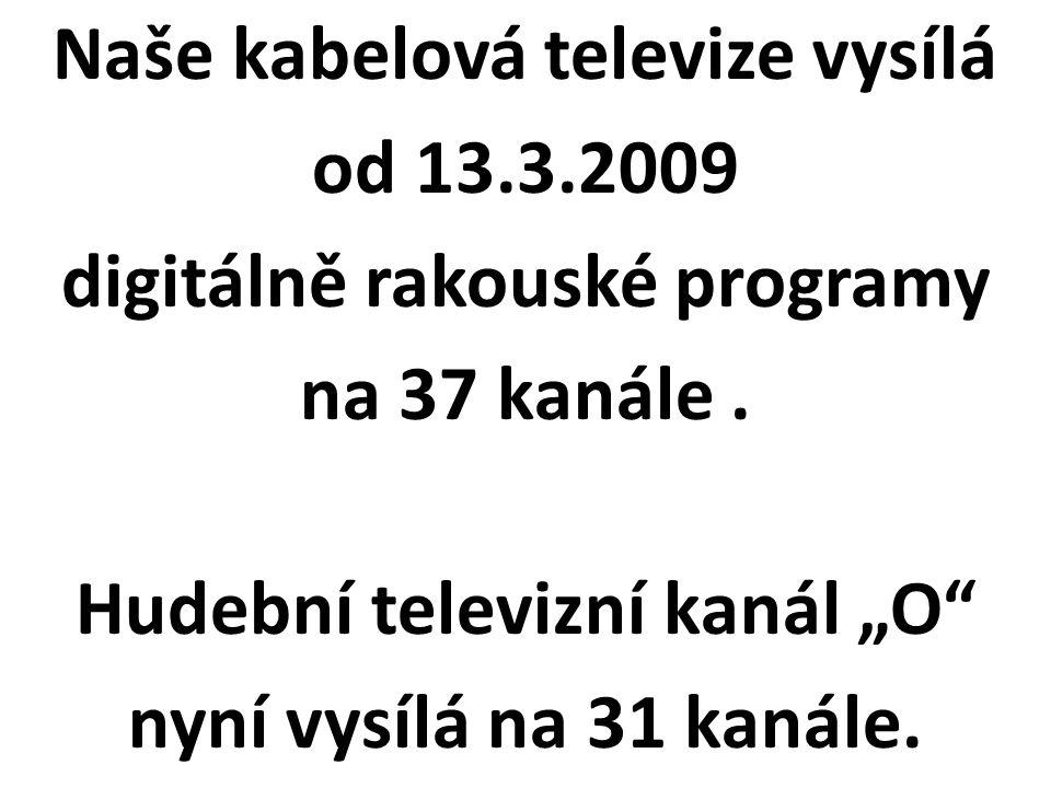 """Naše kabelová televize vysílá od 13.3.2009 digitálně rakouské programy na 37 kanále. Hudební televizní kanál """"O"""" nyní vysílá na 31 kanále."""