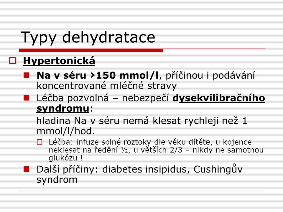 Typy dehydratace  Hypertonická  Na v séru › 150 mmol/l, příčinou i podávání koncentrované mléčné stravy  Léčba pozvolná – nebezpečí dysekvilibračního syndromu: hladina Na v séru nemá klesat rychleji než 1 mmol/l/hod.