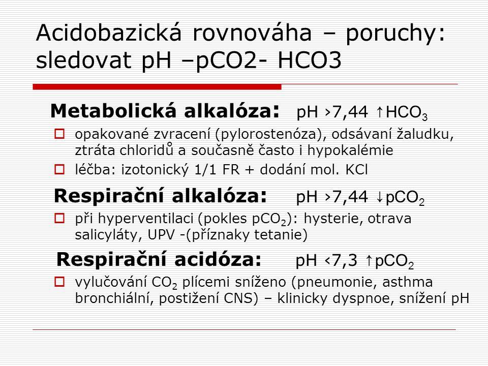 Acidobazická rovnováha – poruchy: sledovat pH –pCO2- HCO3 Metabolická alkalóza : pH ›7,44 ↑ HCO 3  opakované zvracení (pylorostenóza), odsávaní žaludku, ztráta chloridů a současně často i hypokalémie  léčba: izotonický 1/1 FR + dodání mol.
