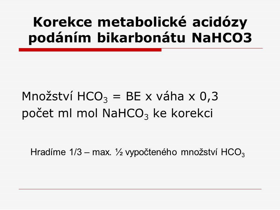 Korekce metabolické acidózy podáním bikarbonátu NaHCO3 Množství HCO 3 = BE x váha x 0,3 počet ml mol NaHCO 3 ke korekci Hradíme 1/3 – max.