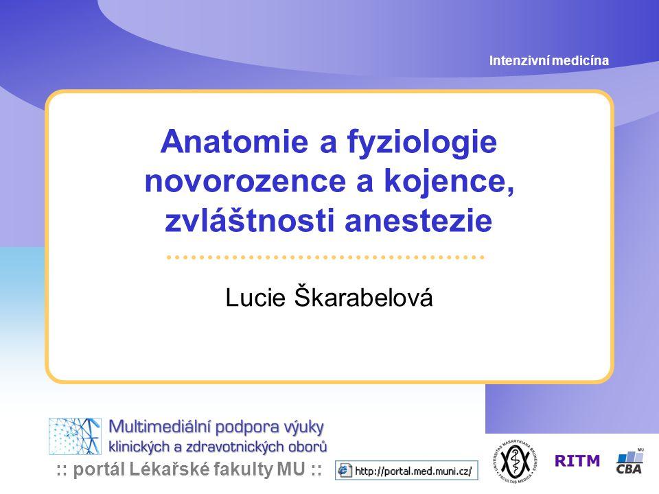 :: portál Lékařské fakulty MU :: Anatomie a fyziologie novorozence a kojence, zvláštnosti anestezie Lucie Škarabelová Intenzivní medicína