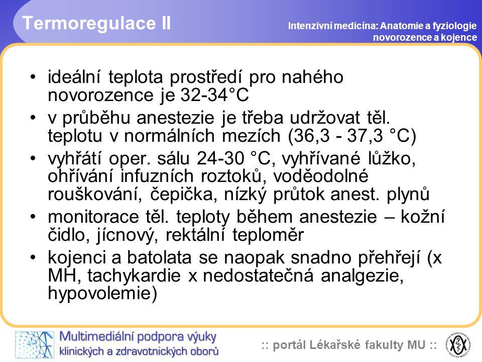 :: portál Lékařské fakulty MU :: Termoregulace II Intenzivní medicína: Anatomie a fyziologie novorozence a kojence •ideální teplota prostředí pro nahého novorozence je 32-34°C •v průběhu anestezie je třeba udržovat těl.