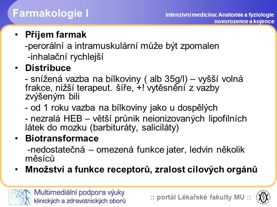 :: portál Lékařské fakulty MU :: Farmakologie I Intenzivní medicína: Anatomie a fyziologie novorozence a kojence •Příjem farmak -perorální a intramuskulární může být zpomalen -inhalační rychlejší •Distribuce - snížená vazba na bílkoviny ( alb 35g/l) – vyšší volná frakce, nižší terapeut.