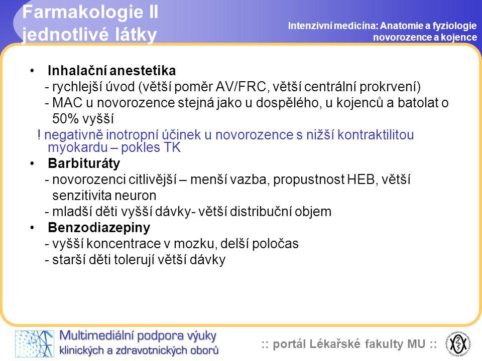 :: portál Lékařské fakulty MU :: Farmakologie II jednotlivé látky Intenzivní medicína: Anatomie a fyziologie novorozence a kojence •Inhalační anestetika - rychlejší úvod (větší poměr AV/FRC, větší centrální prokrvení) - MAC u novorozence stejná jako u dospělého, u kojenců a batolat o 50% vyšší .