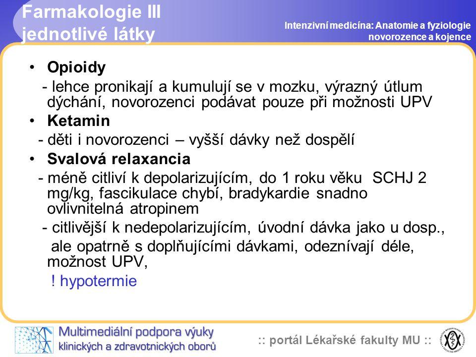 :: portál Lékařské fakulty MU :: Farmakologie III jednotlivé látky Intenzivní medicína: Anatomie a fyziologie novorozence a kojence •Opioidy - lehce pronikají a kumulují se v mozku, výrazný útlum dýchání, novorozenci podávat pouze při možnosti UPV •Ketamin - děti i novorozenci – vyšší dávky než dospělí •Svalová relaxancia - méně citliví k depolarizujícím, do 1 roku věku SCHJ 2 mg/kg, fascikulace chybí, bradykardie snadno ovlivnitelná atropinem - citlivější k nedepolarizujícím, úvodní dávka jako u dosp., ale opatrně s doplňujícími dávkami, odeznívají déle, možnost UPV, .