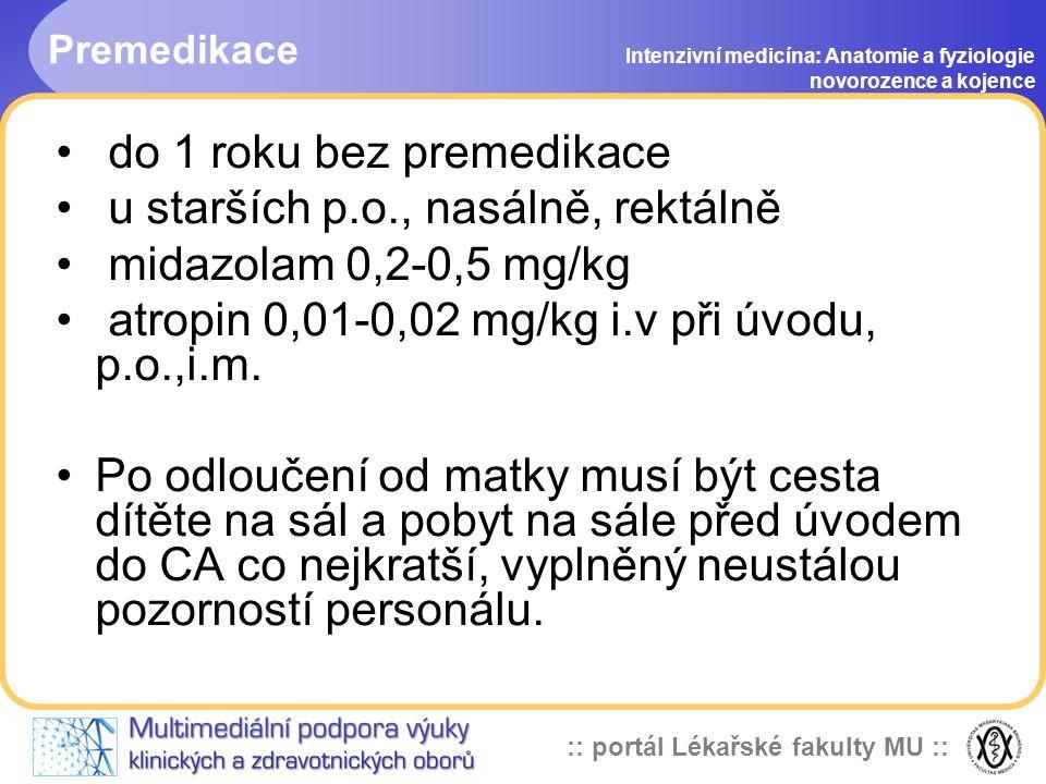 :: portál Lékařské fakulty MU :: Premedikace Intenzivní medicína: Anatomie a fyziologie novorozence a kojence • do 1 roku bez premedikace • u starších p.o., nasálně, rektálně • midazolam 0,2-0,5 mg/kg • atropin 0,01-0,02 mg/kg i.v při úvodu, p.o.,i.m.