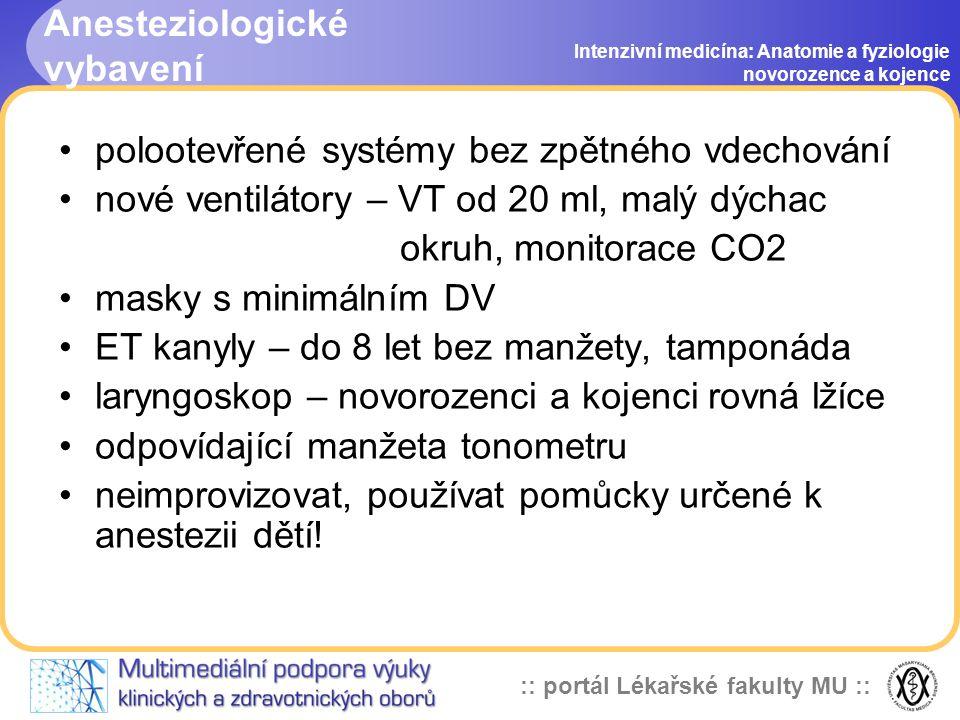 :: portál Lékařské fakulty MU :: Anesteziologické vybavení Intenzivní medicína: Anatomie a fyziologie novorozence a kojence •polootevřené systémy bez zpětného vdechování •nové ventilátory – VT od 20 ml, malý dýchac okruh, monitorace CO2 •masky s minimálním DV •ET kanyly – do 8 let bez manžety, tamponáda •laryngoskop – novorozenci a kojenci rovná lžíce •odpovídající manžeta tonometru •neimprovizovat, používat pomůcky určené k anestezii dětí!