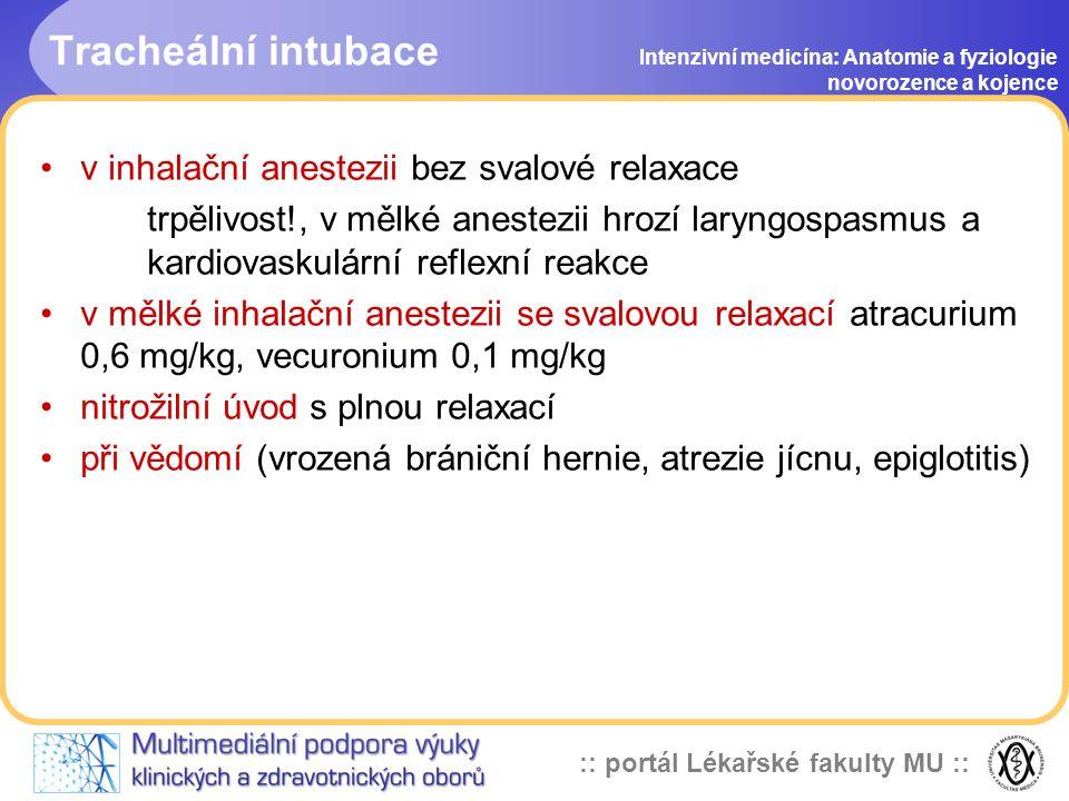 :: portál Lékařské fakulty MU :: Tracheální intubace Intenzivní medicína: Anatomie a fyziologie novorozence a kojence •v inhalační anestezii bez svalové relaxace trpělivost!, v mělké anestezii hrozí laryngospasmus a kardiovaskulární reflexní reakce •v mělké inhalační anestezii se svalovou relaxací atracurium 0,6 mg/kg, vecuronium 0,1 mg/kg •nitrožilní úvod s plnou relaxací •při vědomí (vrozená brániční hernie, atrezie jícnu, epiglotitis)