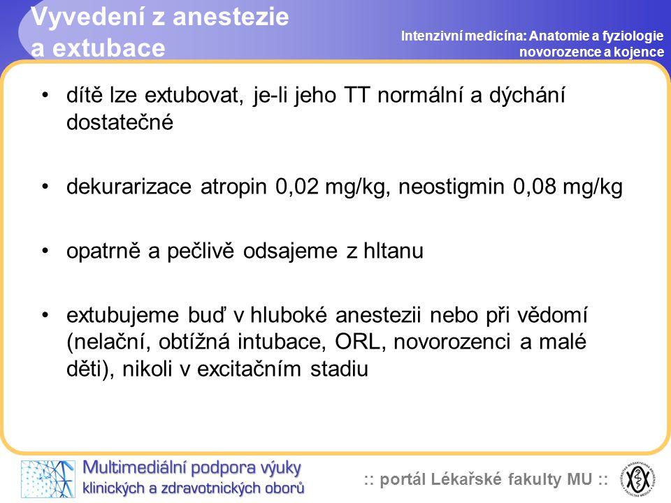 :: portál Lékařské fakulty MU :: Vyvedení z anestezie a extubace Intenzivní medicína: Anatomie a fyziologie novorozence a kojence •dítě lze extubovat, je-li jeho TT normální a dýchání dostatečné •dekurarizace atropin 0,02 mg/kg, neostigmin 0,08 mg/kg •opatrně a pečlivě odsajeme z hltanu •extubujeme buď v hluboké anestezii nebo při vědomí (nelační, obtížná intubace, ORL, novorozenci a malé děti), nikoli v excitačním stadiu