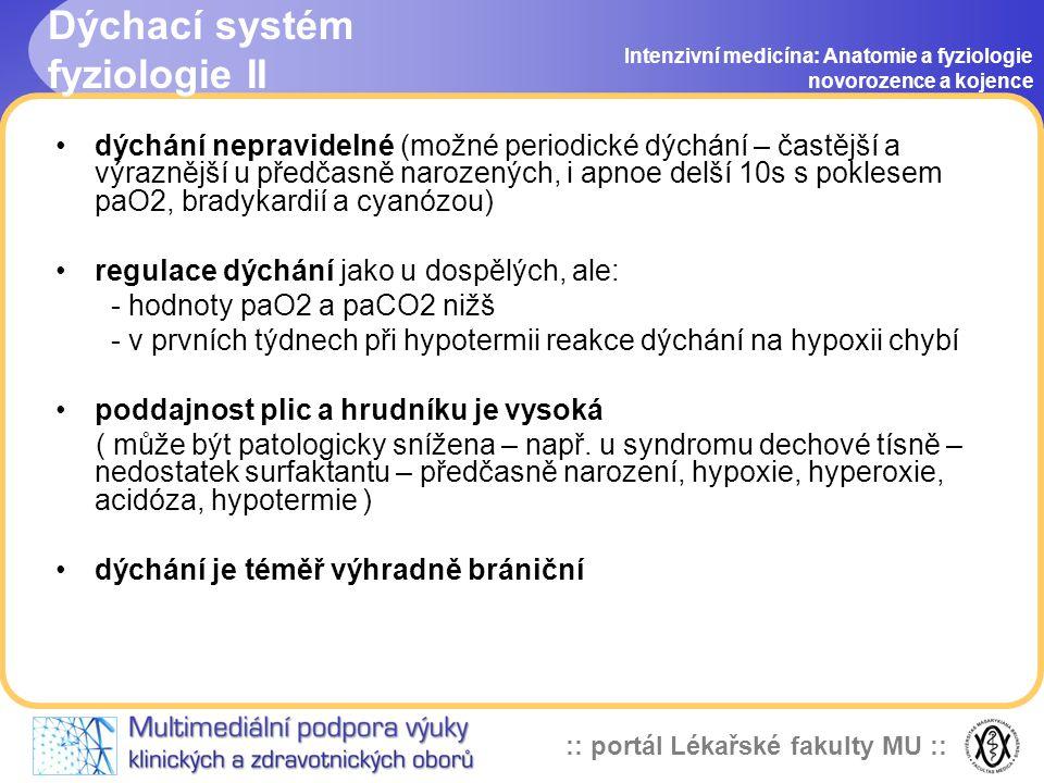 :: portál Lékařské fakulty MU :: Dýchací systém fyziologie II Intenzivní medicína: Anatomie a fyziologie novorozence a kojence •dýchání nepravidelné (možné periodické dýchání – častější a výraznější u předčasně narozených, i apnoe delší 10s s poklesem paO2, bradykardií a cyanózou) •regulace dýchání jako u dospělých, ale: - hodnoty paO2 a paCO2 nižš - v prvních týdnech při hypotermii reakce dýchání na hypoxii chybí •poddajnost plic a hrudníku je vysoká ( může být patologicky snížena – např.