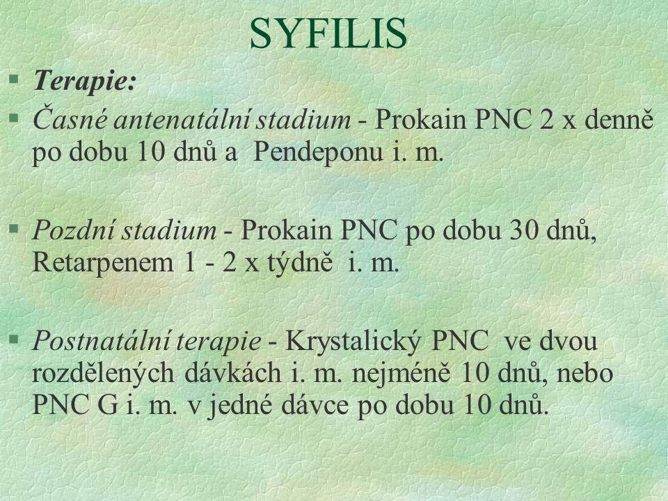 SYFILIS §Terapie: §Časné antenatální stadium - Prokain PNC 2 x denně po dobu 10 dnů a Pendeponu i. m. §Pozdní stadium - Prokain PNC po dobu 30 dnů, Re