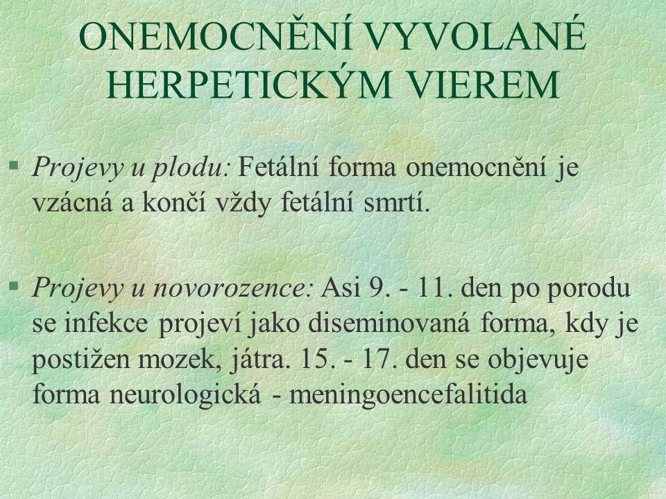 ONEMOCNĚNÍ VYVOLANÉ HERPETICKÝM VIEREM §Projevy u plodu: Fetální forma onemocnění je vzácná a končí vždy fetální smrtí. §Projevy u novorozence: Asi 9.