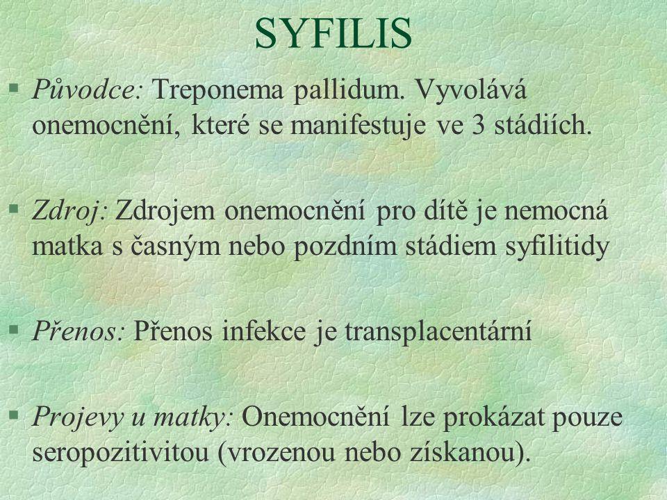SYFILIS §Původce: Treponema pallidum. Vyvolává onemocnění, které se manifestuje ve 3 stádiích. §Zdroj: Zdrojem onemocnění pro dítě je nemocná matka s
