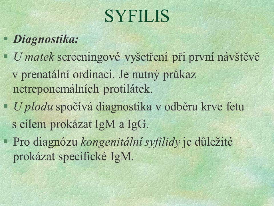 SYFILIS §Diagnostika: §U matek screeningové vyšetření při první návštěvě v prenatální ordinaci. Je nutný průkaz netreponemálních protilátek. §U plodu