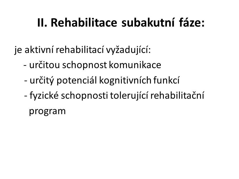 II. Rehabilitace subakutní fáze: je aktivní rehabilitací vyžadující: - určitou schopnost komunikace - určitý potenciál kognitivních funkcí - fyzické s