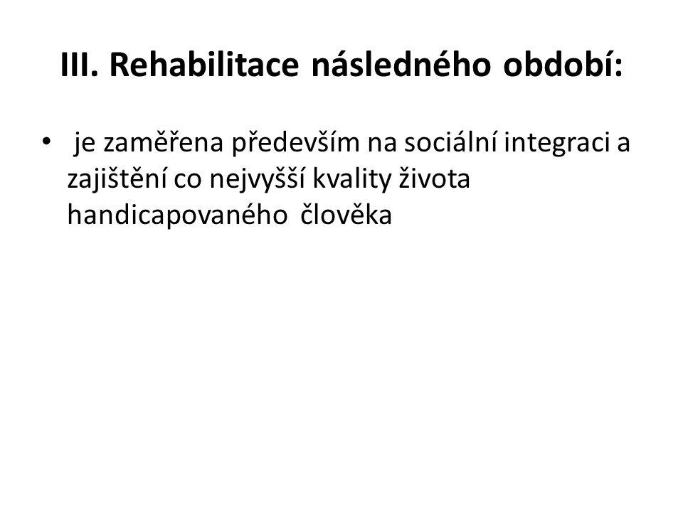 III. Rehabilitace následného období: • je zaměřena především na sociální integraci a zajištění co nejvyšší kvality života handicapovaného člověka