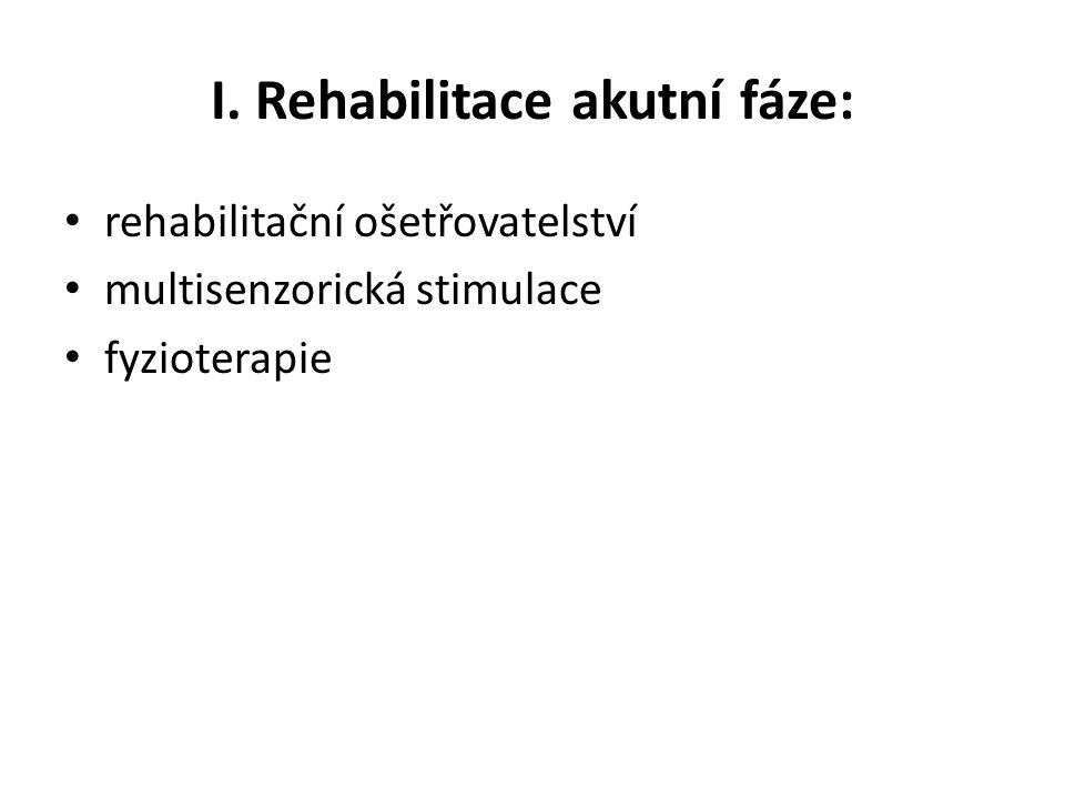 I. Rehabilitace akutní fáze: • rehabilitační ošetřovatelství • multisenzorická stimulace • fyzioterapie
