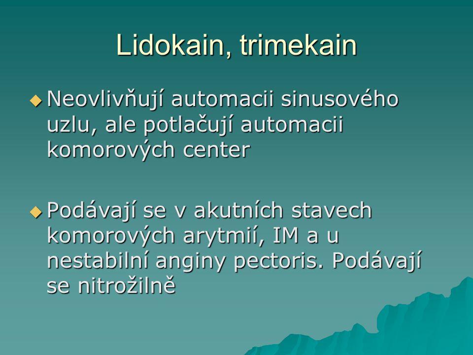 Lidokain, trimekain  Neovlivňují automacii sinusového uzlu, ale potlačují automacii komorových center  Podávají se v akutních stavech komorových ary