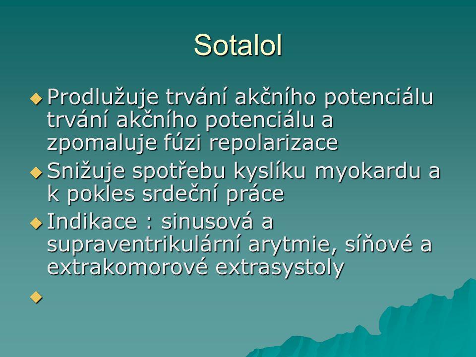 Sotalol  Prodlužuje trvání akčního potenciálu trvání akčního potenciálu a zpomaluje fúzi repolarizace  Snižuje spotřebu kyslíku myokardu a k pokles