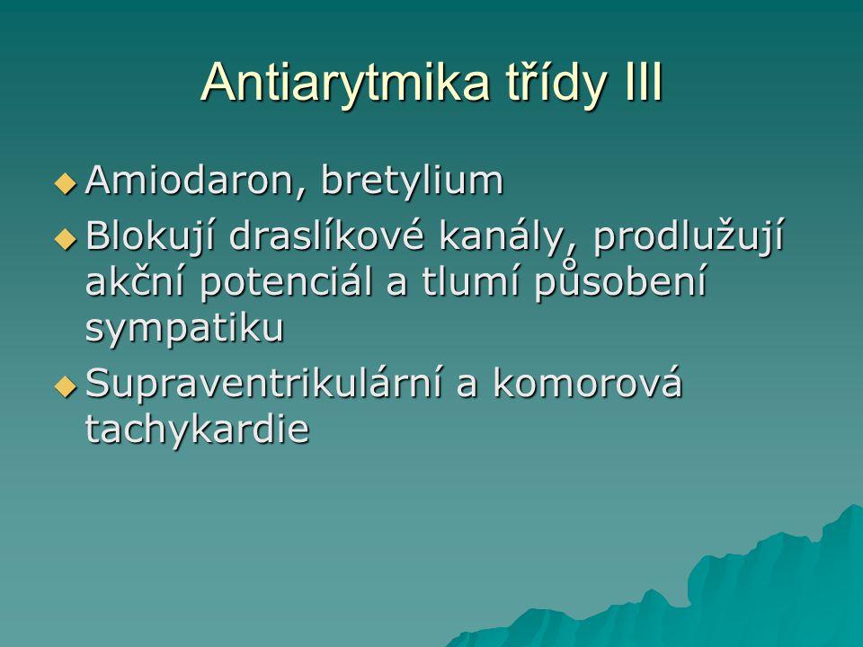 Antiarytmika třídy III  Amiodaron, bretylium  Blokují draslíkové kanály, prodlužují akční potenciál a tlumí působení sympatiku  Supraventrikulární