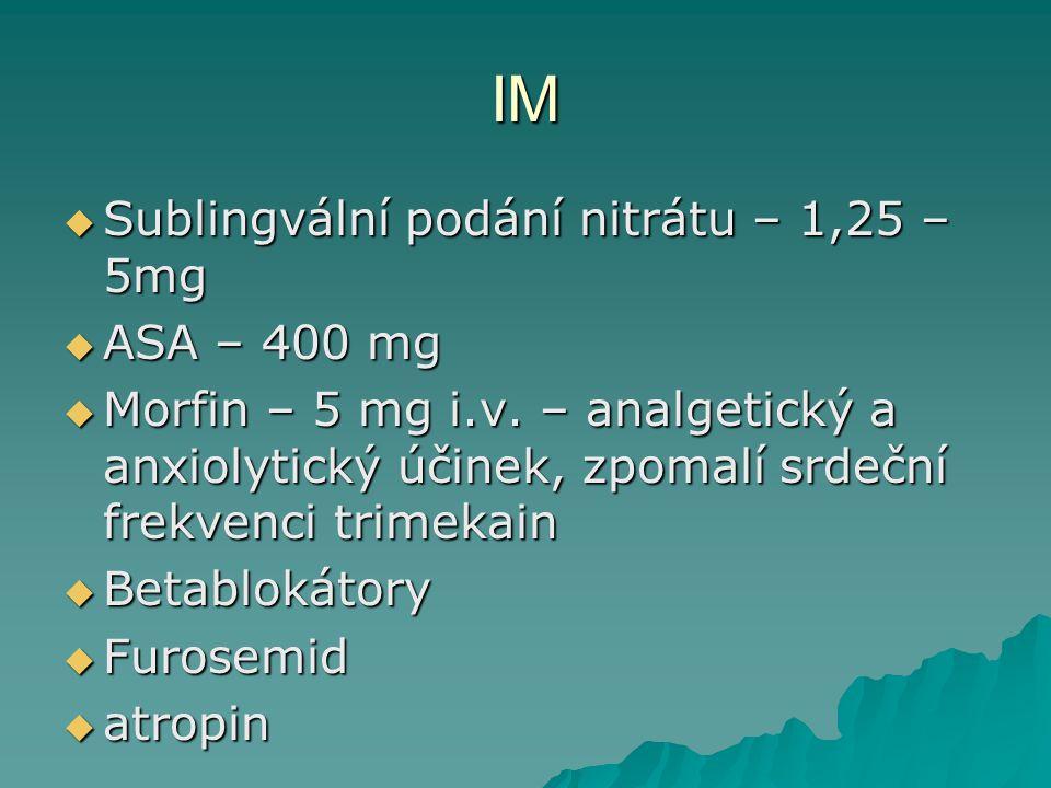 IM  Sublingvální podání nitrátu – 1,25 – 5mg  ASA – 400 mg  Morfin – 5 mg i.v. – analgetický a anxiolytický účinek, zpomalí srdeční frekvenci trime