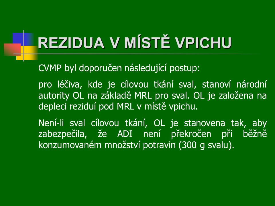REZIDUA V MÍSTĚ VPICHU CVMP byl doporučen následující postup: pro léčiva, kde je cílovou tkání sval, stanoví národní autority OL na základě MRL pro sval.