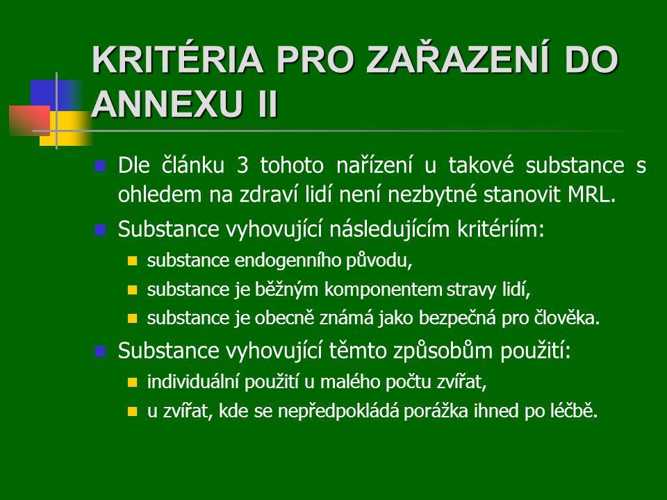KRITÉRIA PRO ZAŘAZENÍ DO ANNEXU II  Dle článku 3 tohoto nařízení u takové substance s ohledem na zdraví lidí není nezbytné stanovit MRL.  Substance