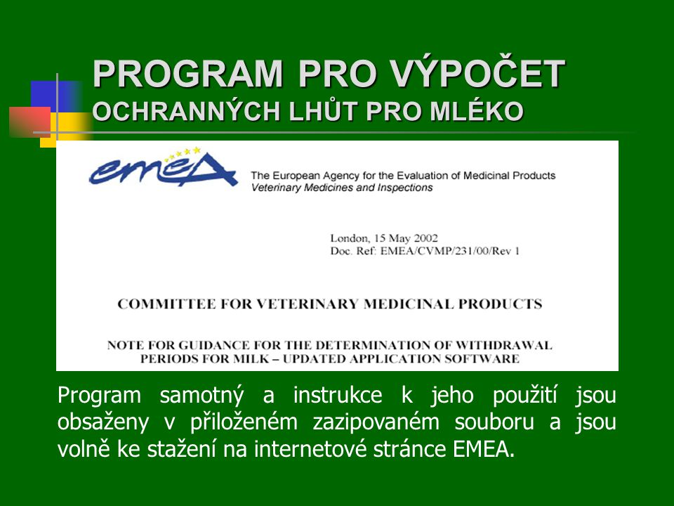 PROGRAM PRO VÝPOČET OCHRANNÝCH LHŮT PRO MLÉKO Program samotný a instrukce k jeho použití jsou obsaženy v přiloženém zazipovaném souboru a jsou volně ke stažení na internetové stránce EMEA.