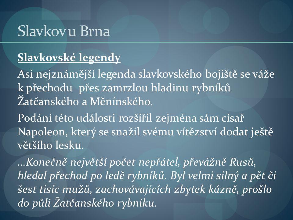 Slavkov u Brna Slavkovské legendy Asi nejznámější legenda slavkovského bojiště se váže k přechodu přes zamrzlou hladinu rybníků Žatčanského a Měnínské