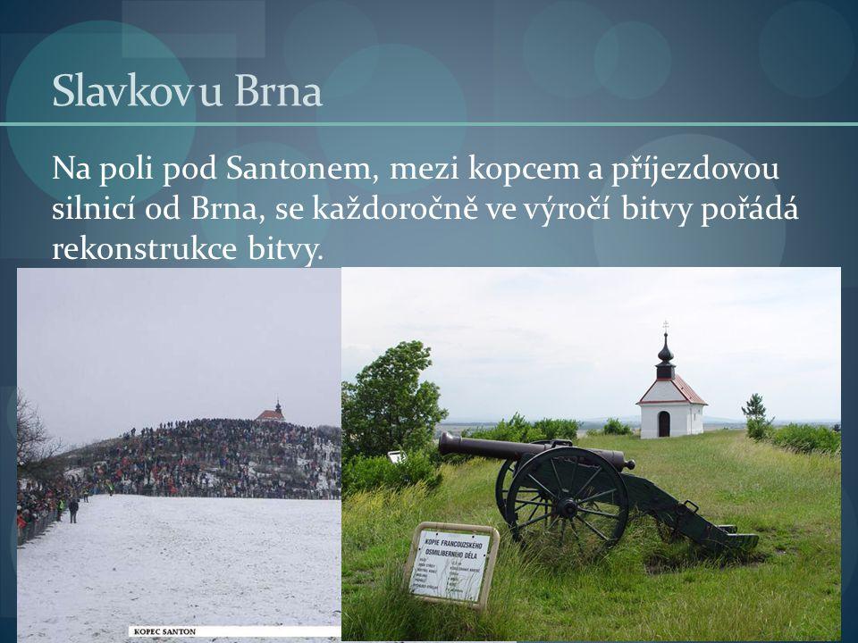 Slavkov u Brna Na poli pod Santonem, mezi kopcem a příjezdovou silnicí od Brna, se každoročně ve výročí bitvy pořádá rekonstrukce bitvy.