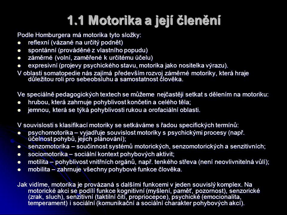 1.1 Motorika a její členění Podle Homburgera má motorika tyto složky:  reflexní (vázané na určitý podnět)  spontánní (prováděné z vlastního popudu)  záměrné (volní, zaměřené k určitému účelu)  expresivní (projevy psychického stavu, motorika jako nositelka výrazu).